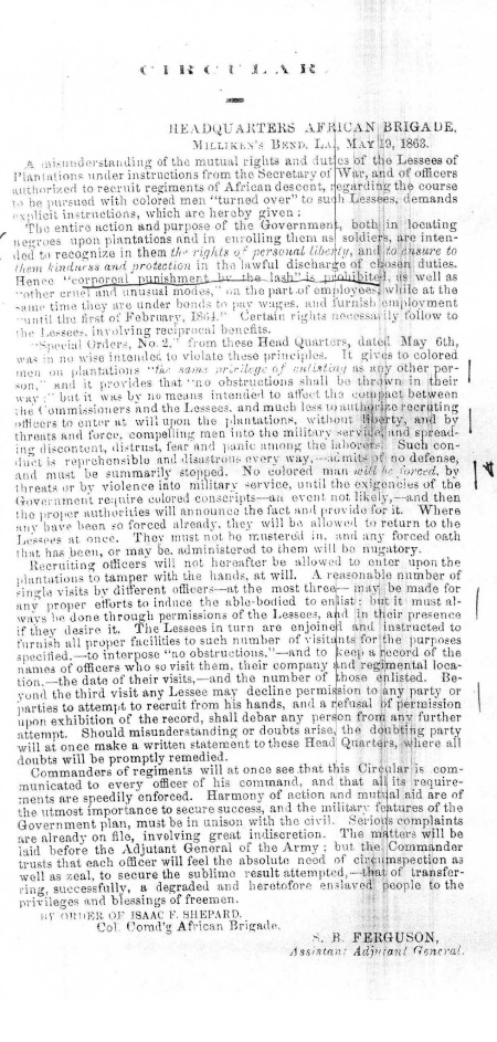 "This circular, issued by Col. Isaac F. Shepard in May 1863, reveals some of the chaos in northeastern Louisiana. Shepard found it necessary to explicitly prohibit ""punishment by the lash"" on government plantations, and had to sternly remind people that the U.S. government's entire mission in the area was to ""recognize...the rights of personal liberty"" and ""ensure...kindness and protection"" to former slaves. Because many officers were forcing men into the military involuntarily, Shepard also had to provide concrete recruiting procedures, in an effort to maintain peace and order between the Army and plantation operators, and to respect the personal liberty of the former slaves."